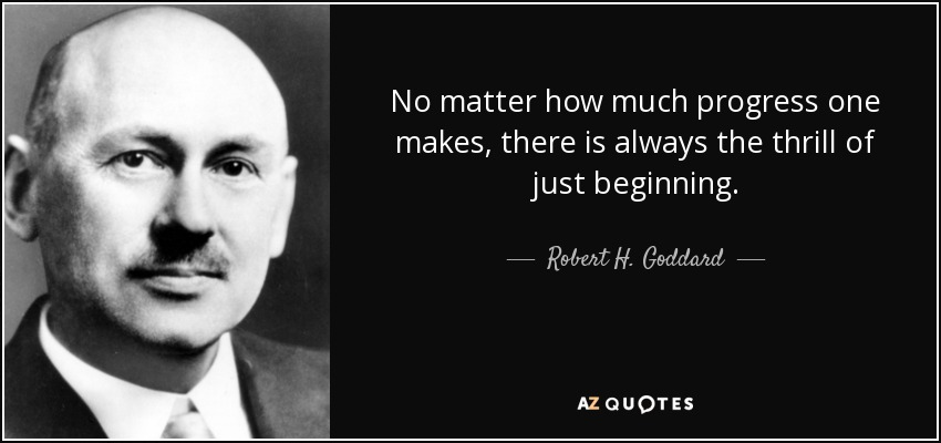 No matter how much progress one makes, there is always the thrill of just beginning. - Robert H. Goddard