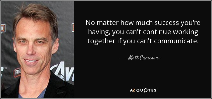 No matter how much success you're having, you can't continue working together if you can't communicate. - Matt Cameron