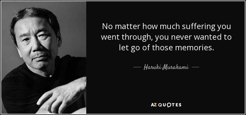 No matter how much suffering you went through, you never wanted to let go of those memories. - Haruki Murakami