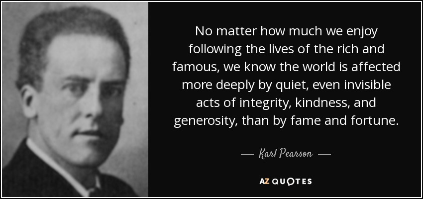 No matter how much we enjoy following the lives of the rich and famous, we know the world is affected more deeply by quiet, even invisible acts of integrity, kindness, and generosity, than by fame and fortune. - Karl Pearson