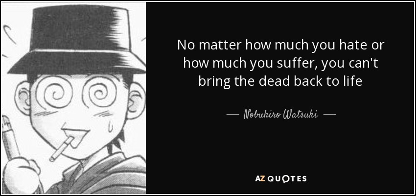 No matter how much you hate or how much you suffer, you can't bring the dead back to life - Nobuhiro Watsuki