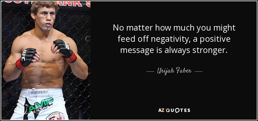No matter how much you might feed off negativity, a positive message is always stronger. - Urijah Faber