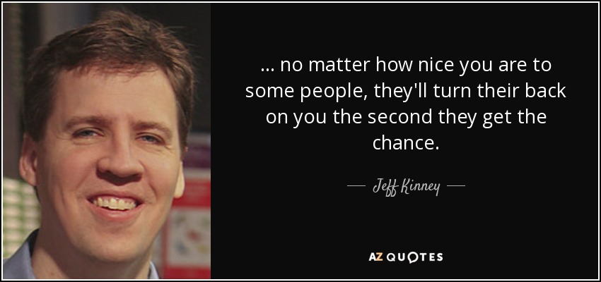 ... no matter how nice you are to some people, they'll turn their back on you the second they get the chance. - Jeff Kinney