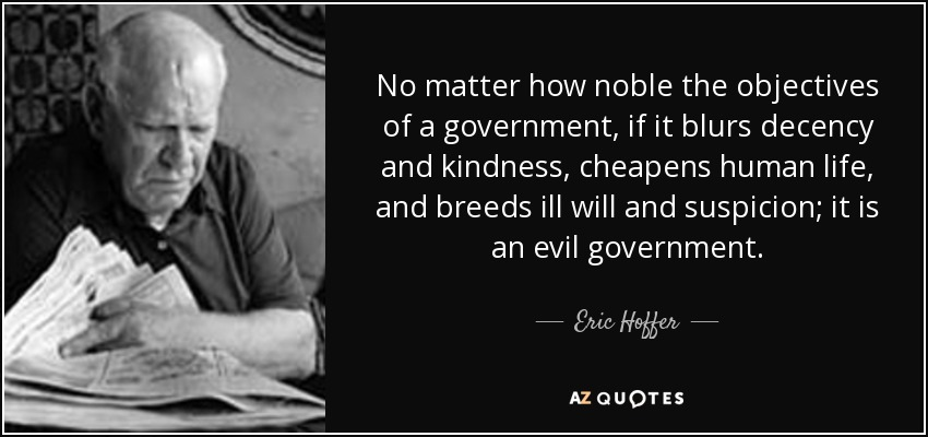 No matter how noble the objectives of a government, if it blurs decency and kindness, cheapens human life, and breeds ill will and suspicion; it is an evil government. - Eric Hoffer
