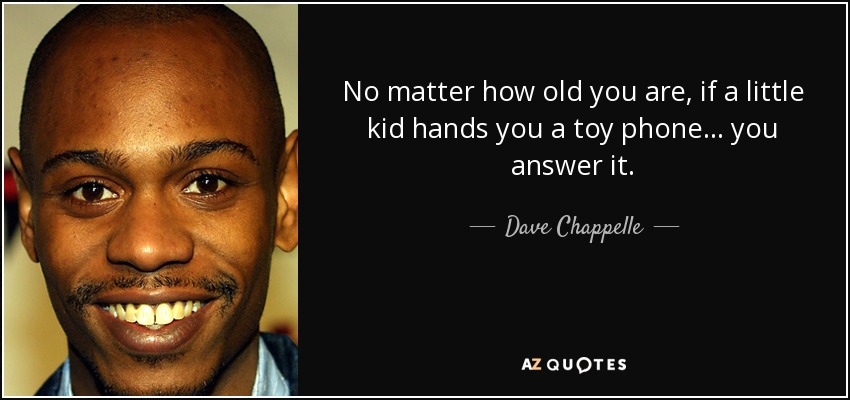 No matter how old you are, if a little kid hands you a toy phone... you answer it. - Dave Chappelle