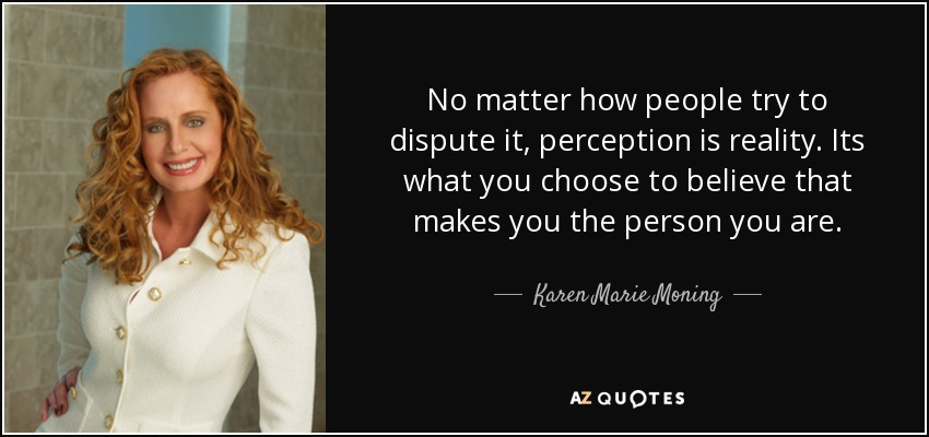 No matter how people try to dispute it, perception is reality. Its what you choose to believe that makes you the person you are. - Karen Marie Moning