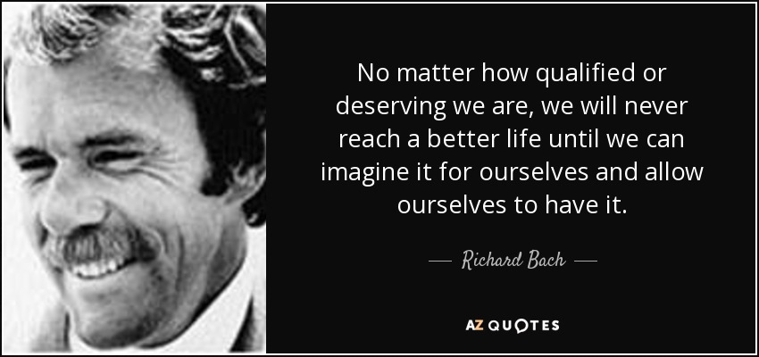 No matter how qualified or deserving we are, we will never reach a better life until we can imagine it for ourselves and allow ourselves to have it. - Richard Bach