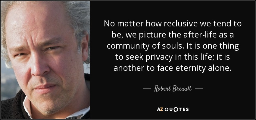 No matter how reclusive we tend to be, we picture the after-life as a community of souls. It is one thing to seek privacy in this life; it is another to face eternity alone. - Robert Breault