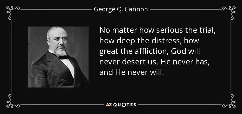 No matter how serious the trial, how deep the distress, how great the affliction, God will never desert us, He never has, and He never will. - George Q. Cannon