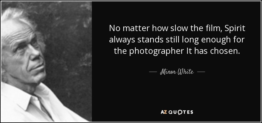 No matter how slow the film, Spirit always stands still long enough for the photographer It has chosen. - Minor White
