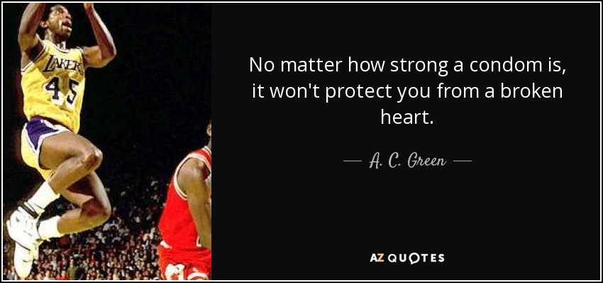 No matter how strong a condom is, it won't protect you from a broken heart. - A. C. Green