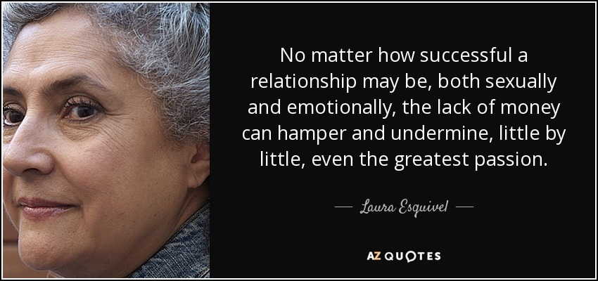 No matter how successful a relationship may be, both sexually and emotionally, the lack of money can hamper and undermine, little by little, even the greatest passion. - Laura Esquivel