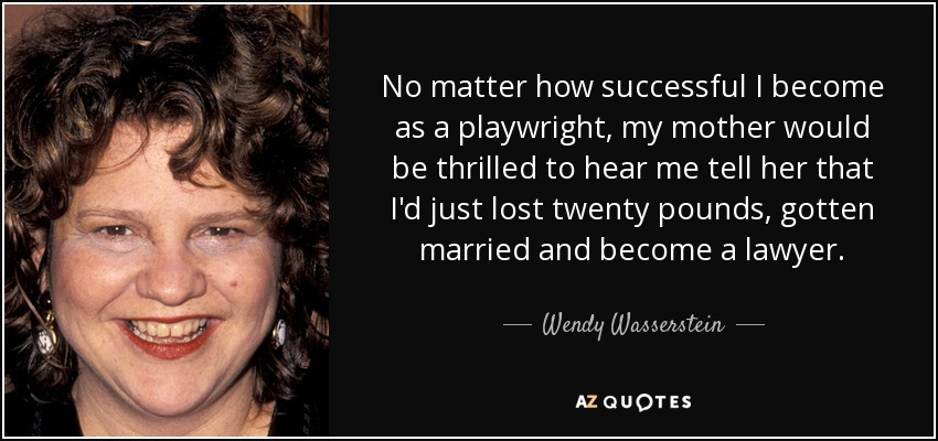 No matter how successful I become as a playwright, my mother would be thrilled to hear me tell her that I'd just lost twenty pounds, gotten married and become a lawyer. - Wendy Wasserstein