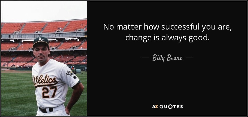 No matter how successful you are, change is always good. - Billy Beane