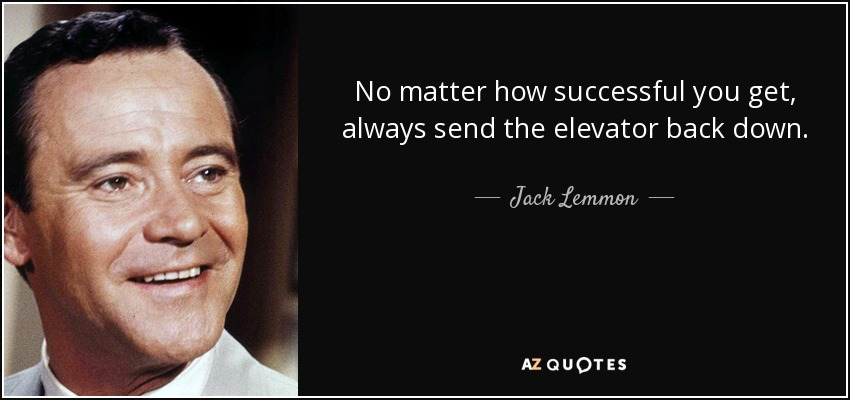 No matter how successful you get, always send the elevator back down. - Jack Lemmon
