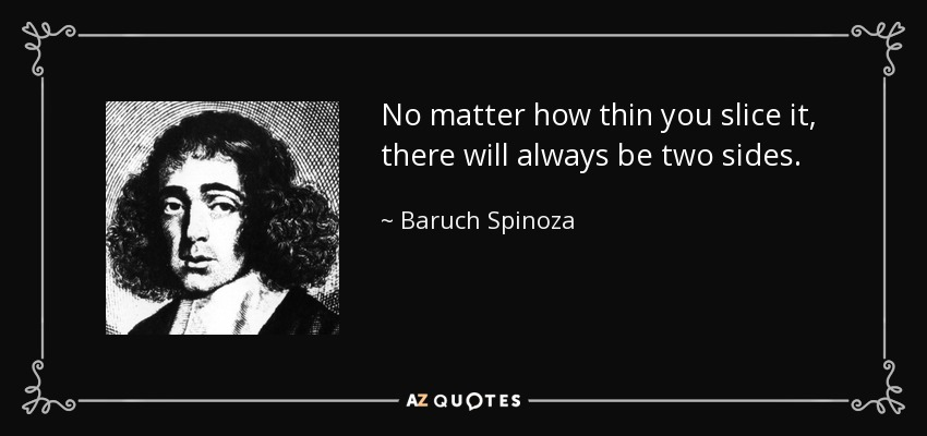 No matter how thin you slice it, there will always be two sides. - Baruch Spinoza