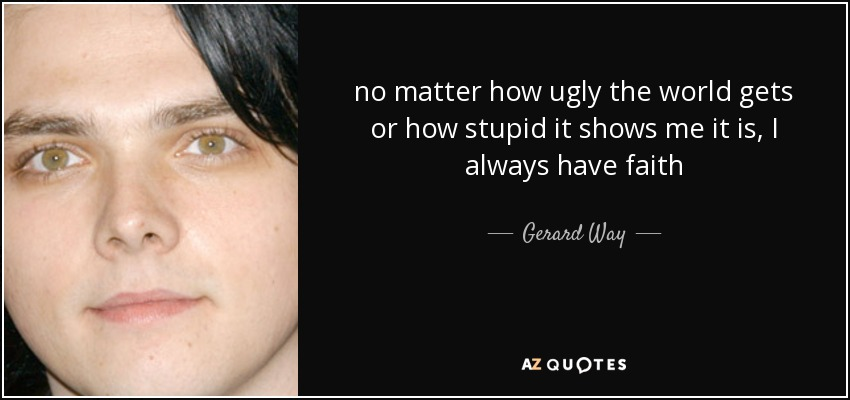 no matter how ugly the world gets or how stupid it shows me it is, I always have faith - Gerard Way