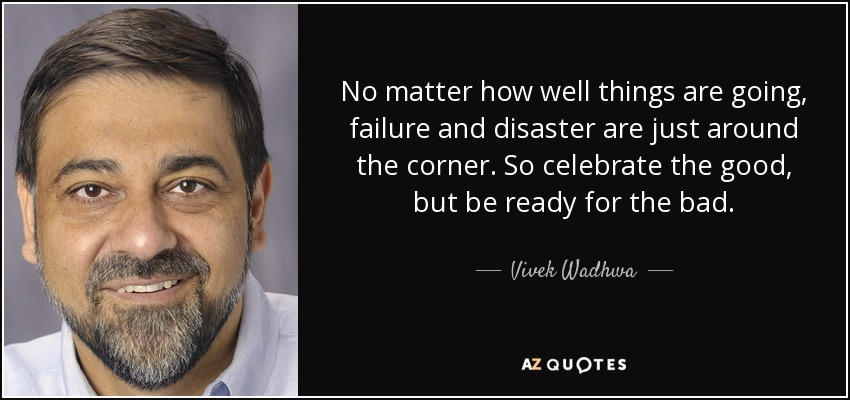 No matter how well things are going, failure and disaster are just around the corner. So celebrate the good, but be ready for the bad. - Vivek Wadhwa