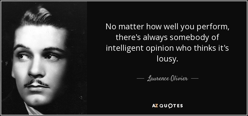 No matter how well you perform, there's always somebody of intelligent opinion who thinks it's lousy. - Laurence Olivier