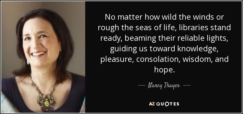 No matter how wild the winds or rough the seas of life, libraries stand ready, beaming their reliable lights, guiding us toward knowledge, pleasure, consolation, wisdom, and hope. - Nancy Thayer