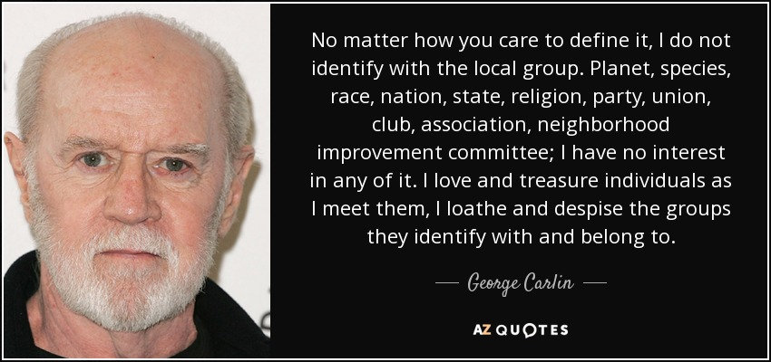 No matter how you care to define it, I do not identify with the local group. Planet, species, race, nation, state, religion, party, union, club, association, neighborhood improvement committee; I have no interest in any of it. I love and treasure individuals as I meet them, I loathe and despise the groups they identify with and belong to. - George Carlin