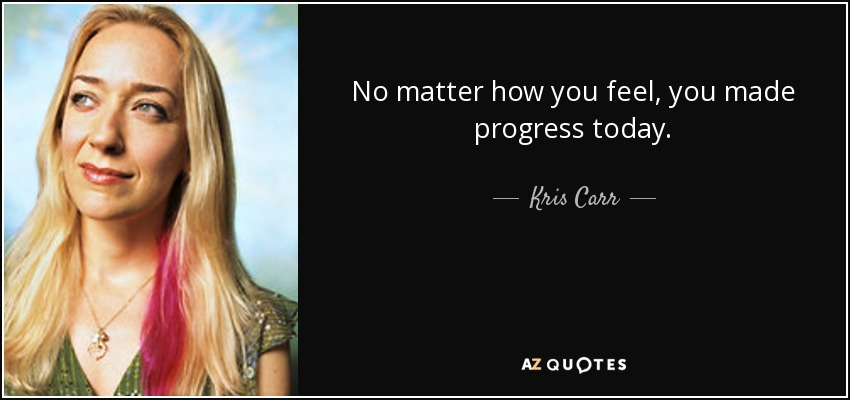 No matter how you feel, you made progress today. - Kris Carr