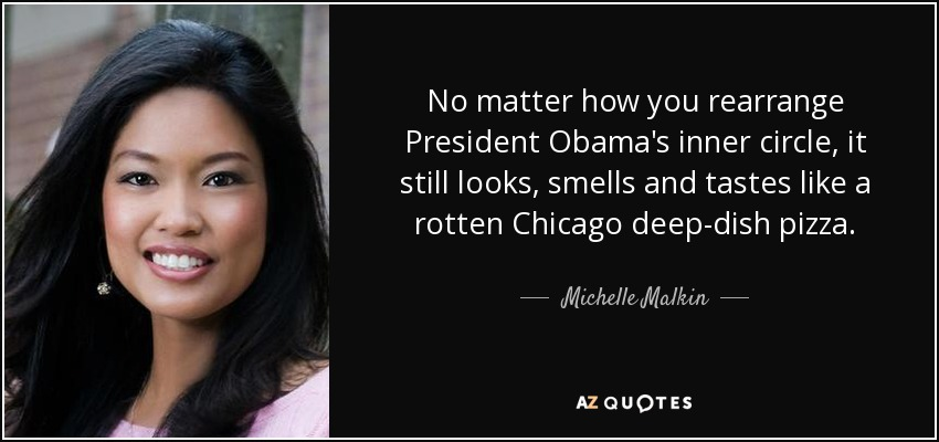 No matter how you rearrange President Obama's inner circle, it still looks, smells and tastes like a rotten Chicago deep-dish pizza. - Michelle Malkin