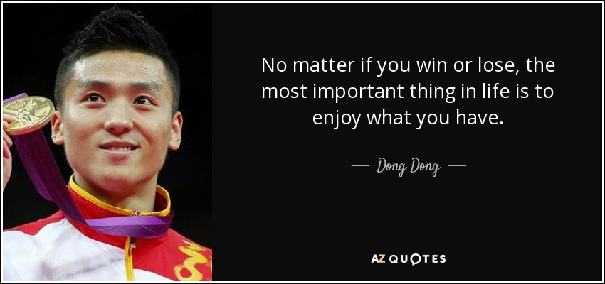 No matter if you win or lose, the most important thing in life is to enjoy what you have. - Dong Dong