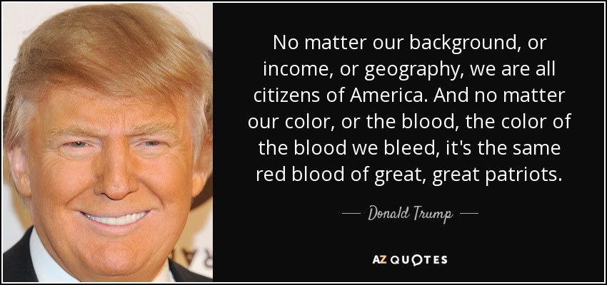 No matter our background, or income, or geography, we are all citizens of America. And no matter our color, or the blood, the color of the blood we bleed, it's the same red blood of great, great patriots. - Donald Trump