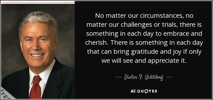No matter our circumstances, no matter our challenges or trials, there is something in each day to embrace and cherish. There is something in each day that can bring gratitude and joy if only we will see and appreciate it. - Dieter F. Uchtdorf