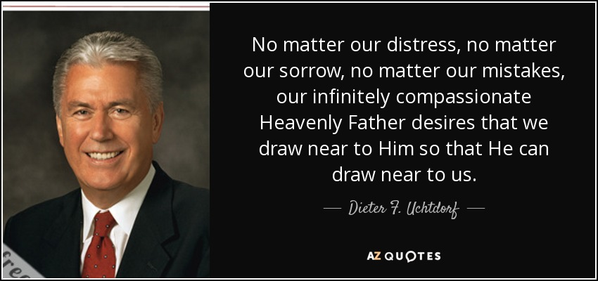 No matter our distress, no matter our sorrow, no matter our mistakes, our infinitely compassionate Heavenly Father desires that we draw near to Him so that He can draw near to us. - Dieter F. Uchtdorf