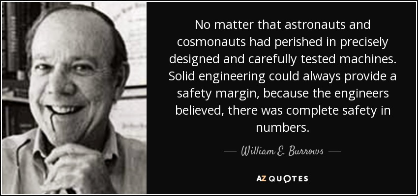 No matter that astronauts and cosmonauts had perished in precisely designed and carefully tested machines. Solid engineering could always provide a safety margin, because the engineers believed, there was complete safety in numbers. - William E. Burrows