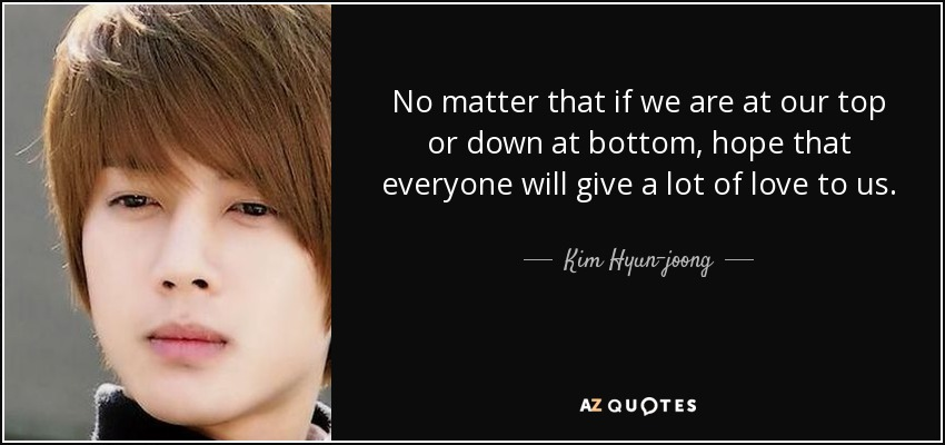 No matter that if we are at our top or down at bottom , hope that everyone will give a lot of love to us . - Kim Hyun-joong