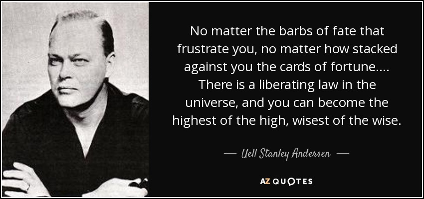 No matter the barbs of fate that frustrate you, no matter how stacked against you the cards of fortune. . . . There is a liberating law in the universe, and you can become the highest of the high, wisest of the wise. - Uell Stanley Andersen