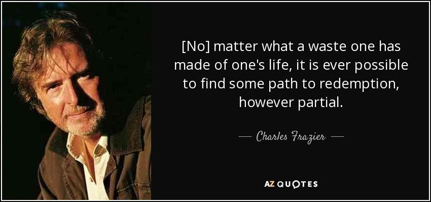 [No] matter what a waste one has made of one's life, it is ever possible to find some path to redemption, however partial. - Charles Frazier