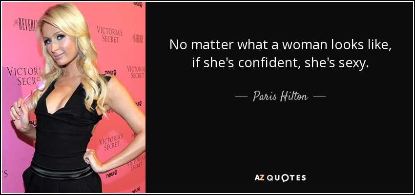 No matter what a woman looks like, if she's confident, she's sexy. - Paris Hilton
