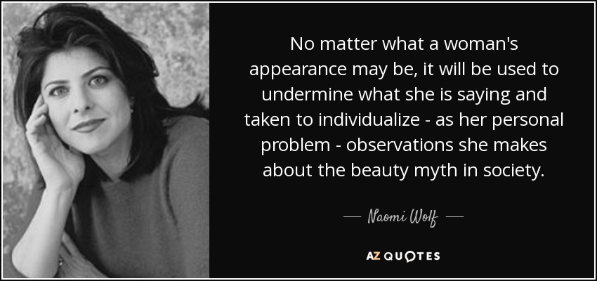 No matter what a woman's appearance may be, it will be used to undermine what she is saying and taken to individualize - as her personal problem - observations she makes about the beauty myth in society. - Naomi Wolf