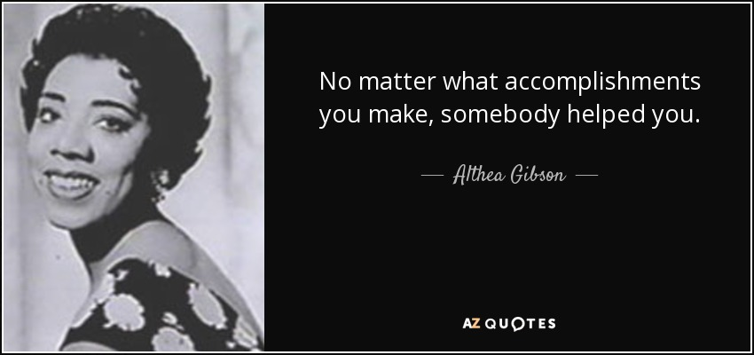 No matter what accomplishments you make, somebody helped you. - Althea Gibson