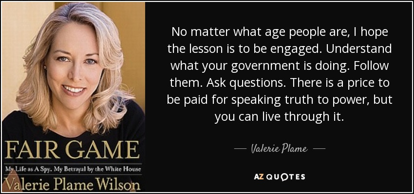 No matter what age people are, I hope the lesson is to be engaged. Understand what your government is doing. Follow them. Ask questions. There is a price to be paid for speaking truth to power, but you can live through it. - Valerie Plame