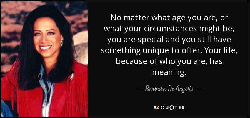 No matter what age you are, or what your circumstances might be, you are special and you still have something unique to offer. Your life, because of who you are, has meaning. - Barbara De Angelis