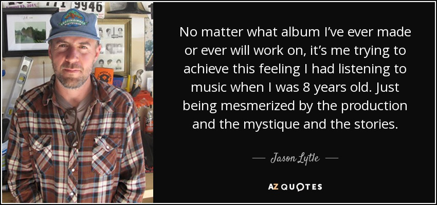 No matter what album I've ever made or ever will work on, it's me trying to achieve this feeling I had listening to music when I was 8 years old. Just being mesmerized by the production and the mystique and the stories. - Jason Lytle