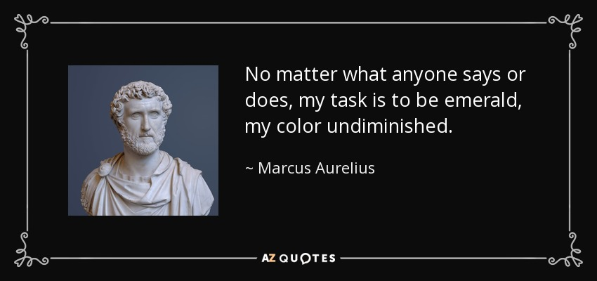 No matter what anyone says or does, my task is to be emerald, my color undiminished. - Marcus Aurelius