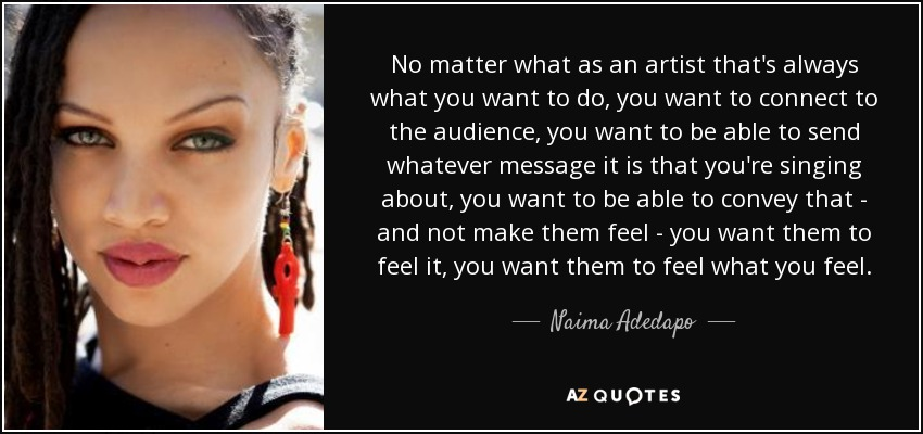 No matter what as an artist that's always what you want to do, you want to connect to the audience, you want to be able to send whatever message it is that you're singing about, you want to be able to convey that - and not make them feel - you want them to feel it, you want them to feel what you feel. - Naima Adedapo