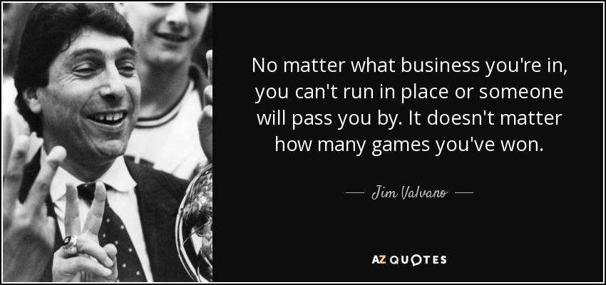 No matter what business you're in, you can't run in place or someone will pass you by. It doesn't matter how many games you've won. - Jim Valvano
