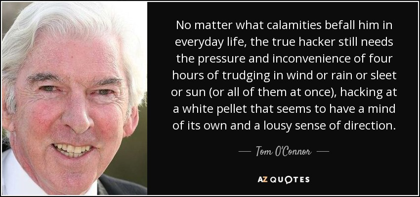 No matter what calamities befall him in everyday life, the true hacker still needs the pressure and inconvenience of four hours of trudging in wind or rain or sleet or sun (or all of them at once), hacking at a white pellet that seems to have a mind of its own and a lousy sense of direction. - Tom O'Connor
