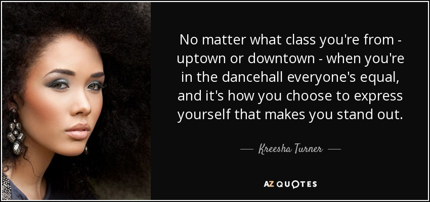 No matter what class you're from - uptown or downtown - when you're in the dancehall everyone's equal, and it's how you choose to express yourself that makes you stand out. - Kreesha Turner
