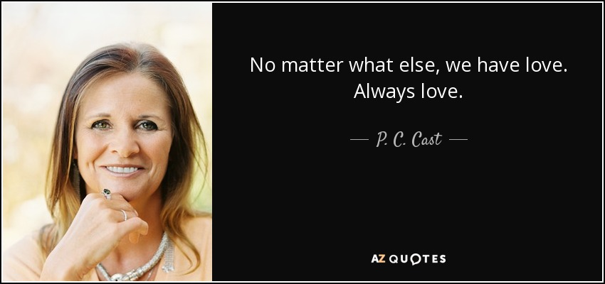 P C Cast Quote No Matter What Else We Have Love Always Love
