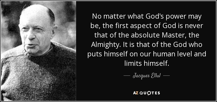 No matter what God's power may be, the first aspect of God is never that of the absolute Master, the Almighty. It is that of the God who puts himself on our human level and limits himself. - Jacques Ellul