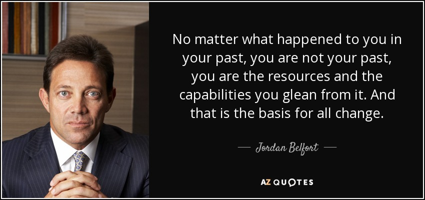 No matter what happened to you in your past, you are not your past, you are the resources and the capabilities you glean from it. And that is the basis for all change. - Jordan Belfort