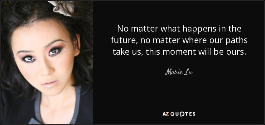 No matter what happens in the future, no matter where our paths take us, this moment will be ours. - Marie Lu